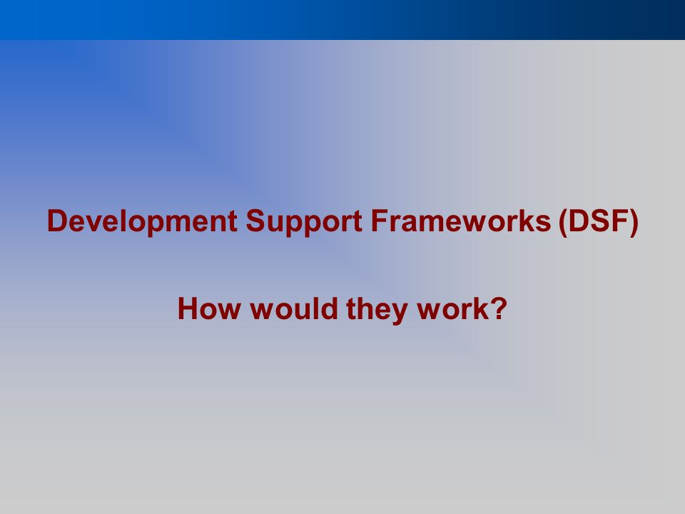 Development Support Frameworks (DSF) How would they work