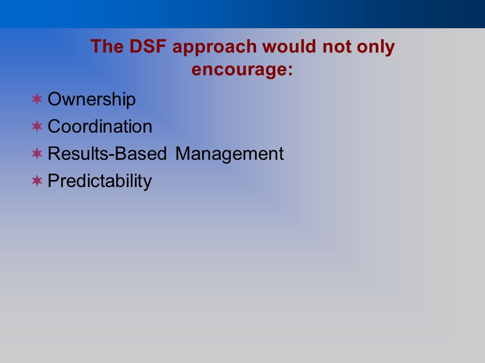 The DSF approach would not only encourage: Ownership Coordination Results-Based Management Predictability