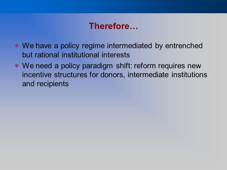 Therefore… We have a policy regime intermediated by entrenched but rational institutional interests We need a policy paradigm shift: reform requires new incentive structures for donors, intermediate institutions and recipients
