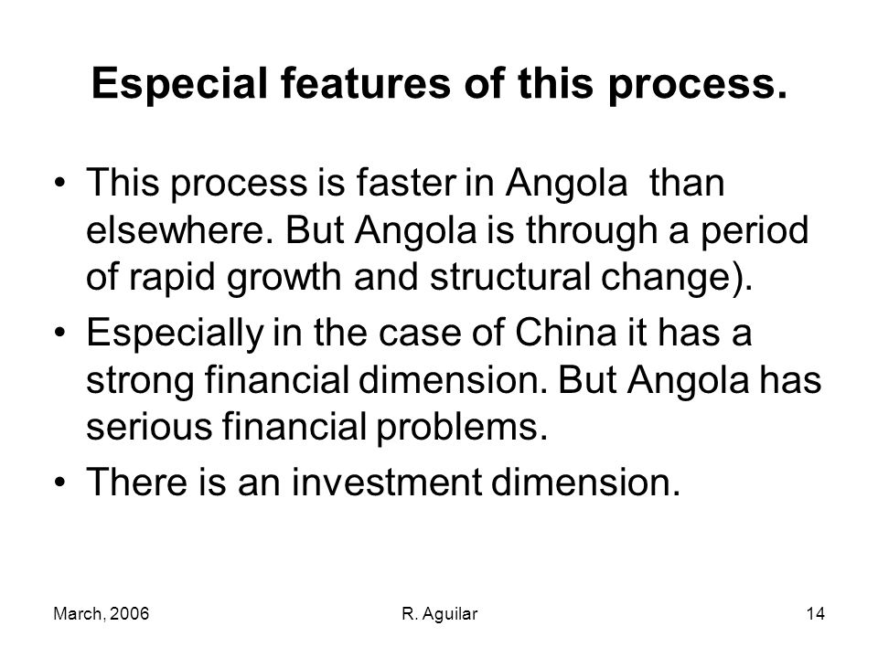 March, 2006R. Aguilar14 Especial features of this process. This process is faster in Angola than elsewhere. But Angola is through a period of rapid gr