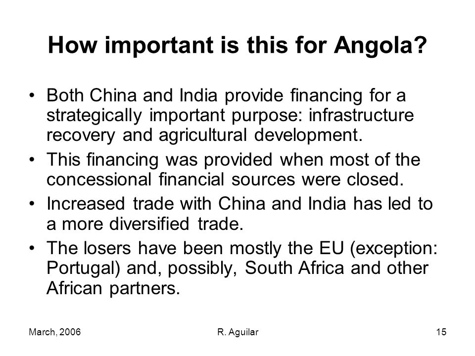March, 2006R. Aguilar15 How important is this for Angola? Both China and India provide financing for a strategically important purpose: infrastructure
