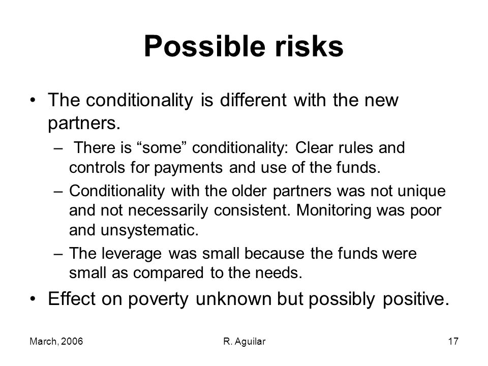 March, 2006R. Aguilar17 Possible risks The conditionality is different with the new partners. – There is some conditionality: Clear rules and controls