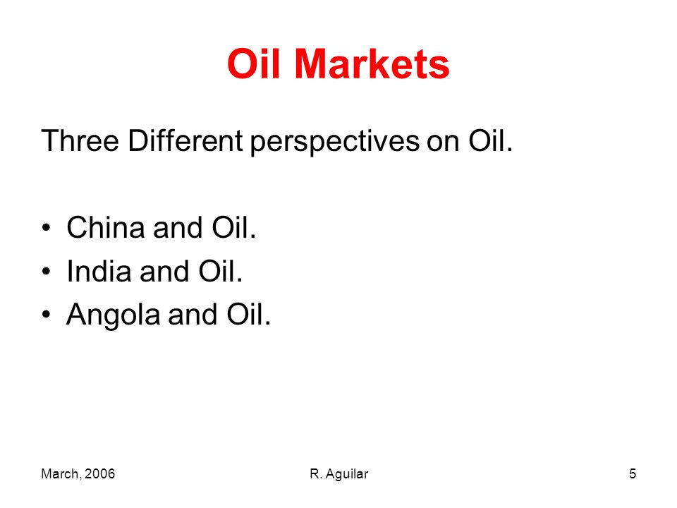 March, 2006R. Aguilar5 Oil Markets Three Different perspectives on Oil. China and Oil. India and Oil. Angola and Oil.