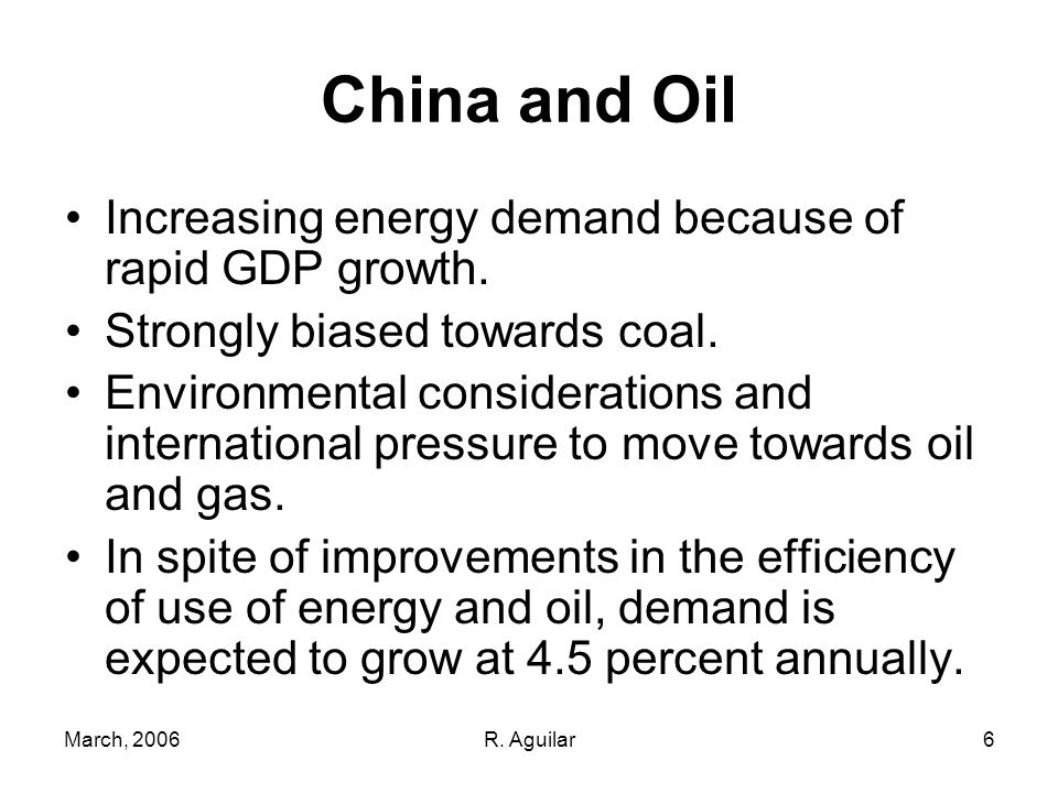 March, 2006R. Aguilar6 China and Oil Increasing energy demand because of rapid GDP growth.