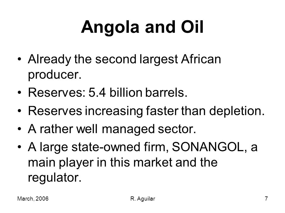 March, 2006R. Aguilar7 Angola and Oil Already the second largest African producer. Reserves: 5.4 billion barrels. Reserves increasing faster than depl