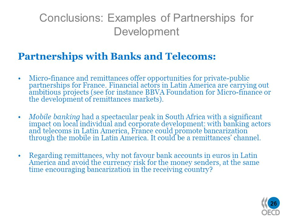 26 Partnerships with Banks and Telecoms: Micro-finance and remittances offer opportunities for private-public partnerships for France. Financial actor