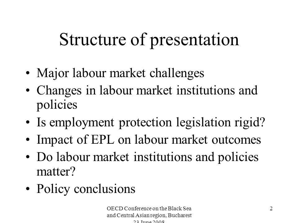 OECD Conference on the Black Sea and Central Asian region, Bucharest 23 June 2008 3 Major labour market challenges Despite solid economic growth after 2000 employment declining in half of the countries of the region High un- and/or underemployment Increasing incidence of flexible forms of employment High informal employment Significant labour market segmentation