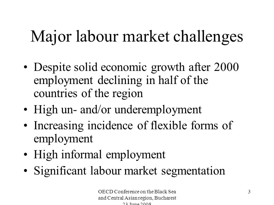 OECD Conference on the Black Sea and Central Asian region, Bucharest 23 June Major labour market challenges Despite solid economic growth after 2000 employment declining in half of the countries of the region High un- and/or underemployment Increasing incidence of flexible forms of employment High informal employment Significant labour market segmentation