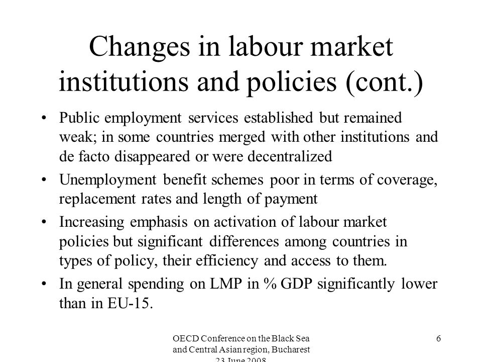OECD Conference on the Black Sea and Central Asian region, Bucharest 23 June Changes in labour market institutions and policies (cont.) Public employment services established but remained weak; in some countries merged with other institutions and de facto disappeared or were decentralized Unemployment benefit schemes poor in terms of coverage, replacement rates and length of payment Increasing emphasis on activation of labour market policies but significant differences among countries in types of policy, their efficiency and access to them.