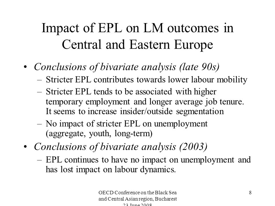 OECD Conference on the Black Sea and Central Asian region, Bucharest 23 June Impact of EPL on LM outcomes in Central and Eastern Europe Conclusions of bivariate analysis (late 90s) –Stricter EPL contributes towards lower labour mobility –Stricter EPL tends to be associated with higher temporary employment and longer average job tenure.