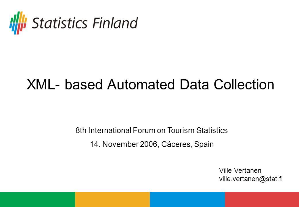 XML- based Automated Data Collection 8th International Forum on Tourism Statistics 14. November 2006, Cáceres, Spain Ville Vertanen ville.vertanen@sta