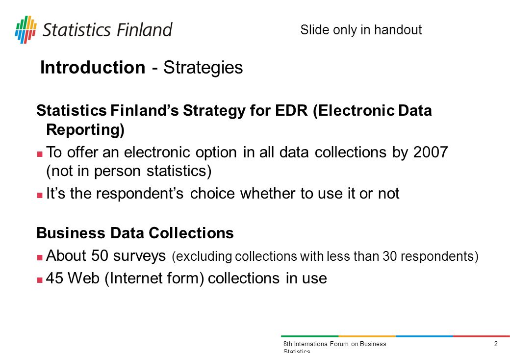 28th Internationa Forum on Business Statistics Introduction - Strategies Statistics Finlands Strategy for EDR (Electronic Data Reporting) To offer an electronic option in all data collections by 2007 (not in person statistics) Its the respondents choice whether to use it or not Business Data Collections About 50 surveys (excluding collections with less than 30 respondents) 45 Web (Internet form) collections in use Slide only in handout