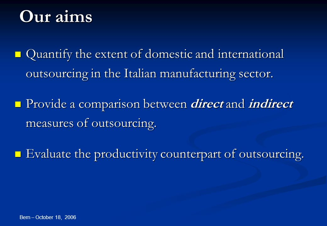 Bern – October 18, 2006 Our aims Quantify the extent of domestic and international outsourcing in the Italian manufacturing sector.