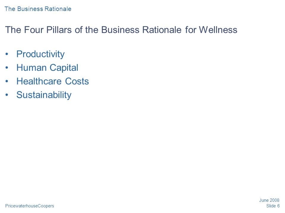 PricewaterhouseCoopers June 2008 Slide 6 The Four Pillars of the Business Rationale for Wellness Productivity Human Capital Healthcare Costs Sustainability The Business Rationale