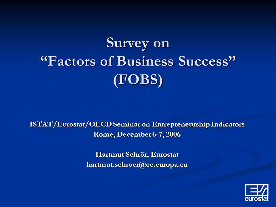 Survey on Factors of Business Success (FOBS) ISTAT/Eurostat/OECD Seminar on Entrepreneurship Indicators Rome, December 6-7, 2006 Hartmut Schrör, Eurostat hartmut.schroer@ec.europa.eu
