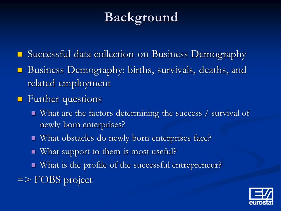 Background Successful data collection on Business Demography Successful data collection on Business Demography Business Demography: births, survivals, deaths, and related employment Business Demography: births, survivals, deaths, and related employment Further questions Further questions What are the factors determining the success / survival of newly born enterprises.