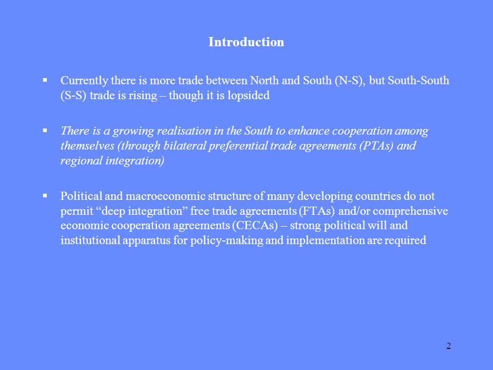 2 Introduction Currently there is more trade between North and South (N-S), but South-South (S-S) trade is rising – though it is lopsided There is a growing realisation in the South to enhance cooperation among themselves (through bilateral preferential trade agreements (PTAs) and regional integration) Political and macroeconomic structure of many developing countries do not permit deep integration free trade agreements (FTAs) and/or comprehensive economic cooperation agreements (CECAs) – strong political will and institutional apparatus for policy-making and implementation are required