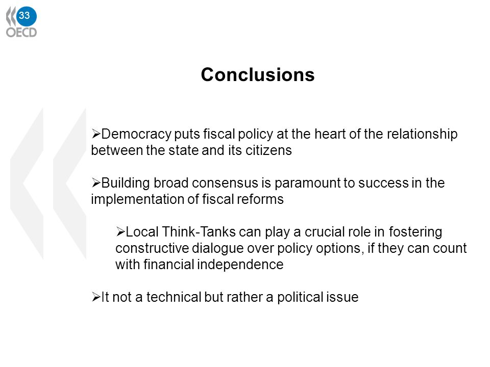 33 Conclusions Democracy puts fiscal policy at the heart of the relationship between the state and its citizens Building broad consensus is paramount