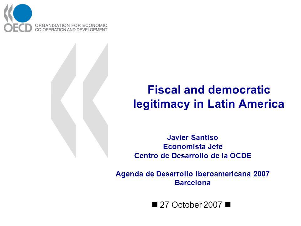 Fiscal and democratic legitimacy in Latin America 27 October 2007 Javier Santiso Economista Jefe Centro de Desarrollo de la OCDE Agenda de Desarrollo Iberoamericana 2007 Barcelona