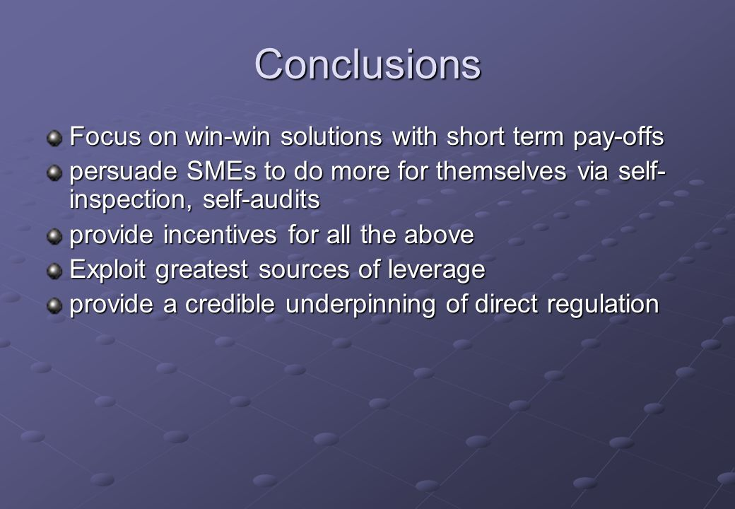 Conclusions Focus on win-win solutions with short term pay-offs persuade SMEs to do more for themselves via self- inspection, self-audits provide ince
