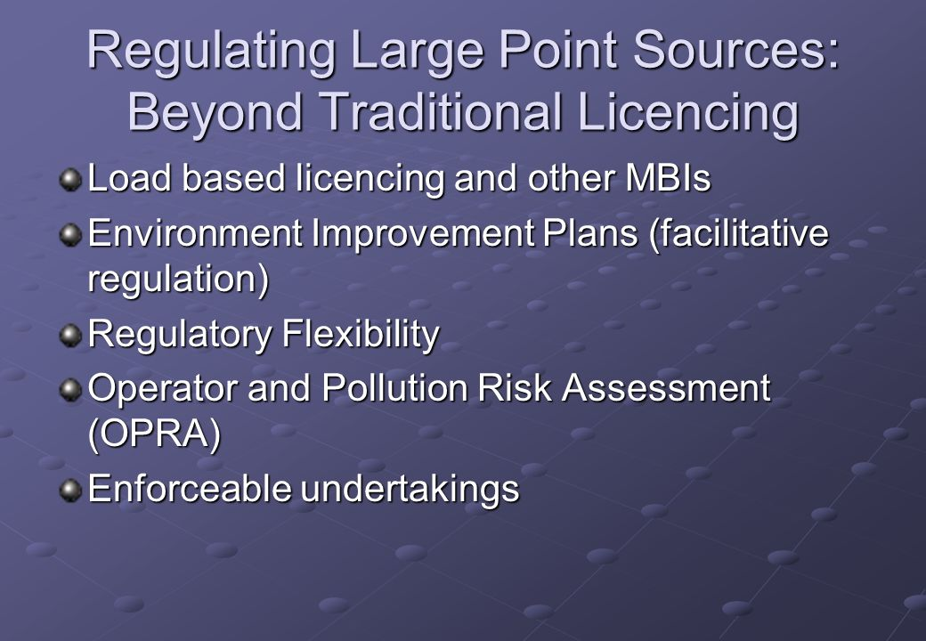 Regulating Large Point Sources: Beyond Traditional Licencing Load based licencing and other MBIs Environment Improvement Plans (facilitative regulation) Regulatory Flexibility Operator and Pollution Risk Assessment (OPRA) Enforceable undertakings