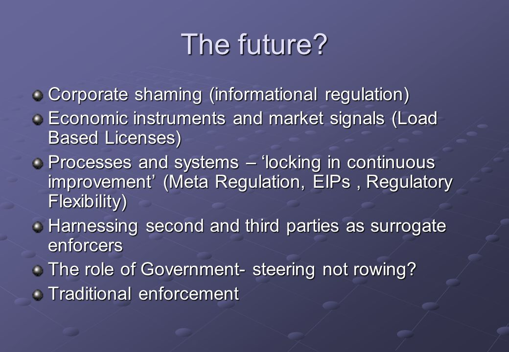 The future? Corporate shaming (informational regulation) Economic instruments and market signals (Load Based Licenses) Processes and systems – locking