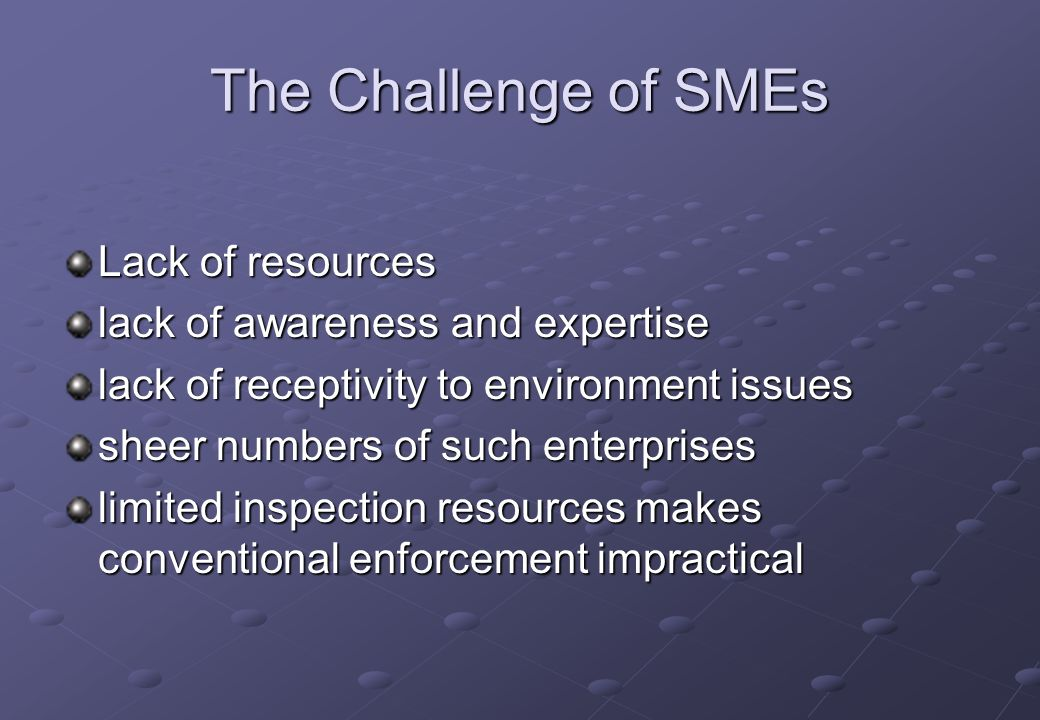 The Challenge of SMEs Lack of resources lack of awareness and expertise lack of receptivity to environment issues sheer numbers of such enterprises limited inspection resources makes conventional enforcement impractical