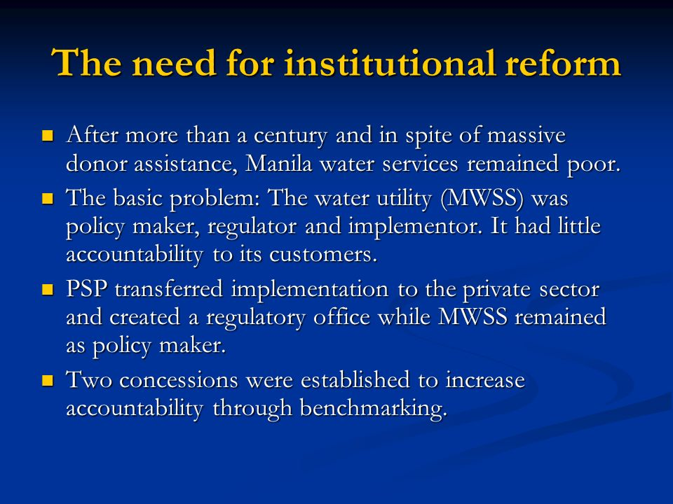 The need for institutional reform After more than a century and in spite of massive donor assistance, Manila water services remained poor. After more