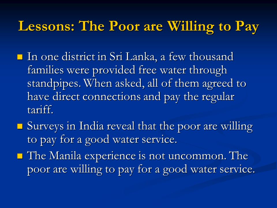 Lessons: The Poor are Willing to Pay In one district in Sri Lanka, a few thousand families were provided free water through standpipes. When asked, al