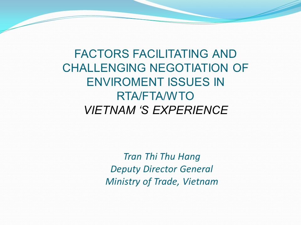 Tran Thi Thu Hang Deputy Director General Ministry of Trade, Vietnam FACTORS FACILITATING AND CHALLENGING NEGOTIATION OF ENVIROMENT ISSUES IN RTA/FTA/WTO VIETNAM S EXPERIENCE