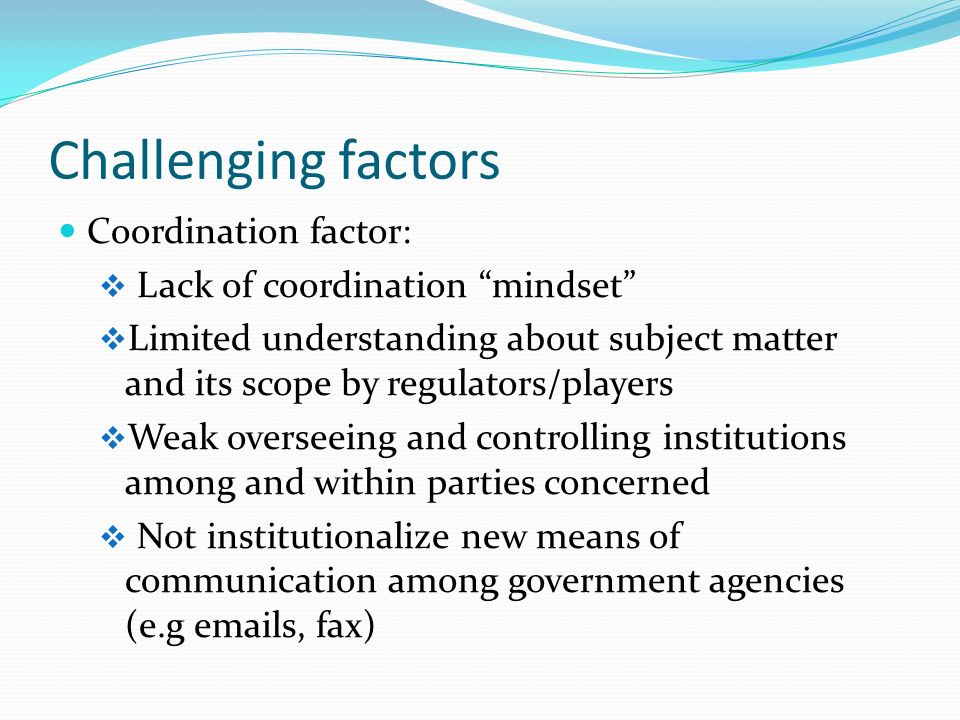 Challenging factors Coordination factor: Lack of coordination mindset Limited understanding about subject matter and its scope by regulators/players Weak overseeing and controlling institutions among and within parties concerned Not institutionalize new means of communication among government agencies (e.g  s, fax)
