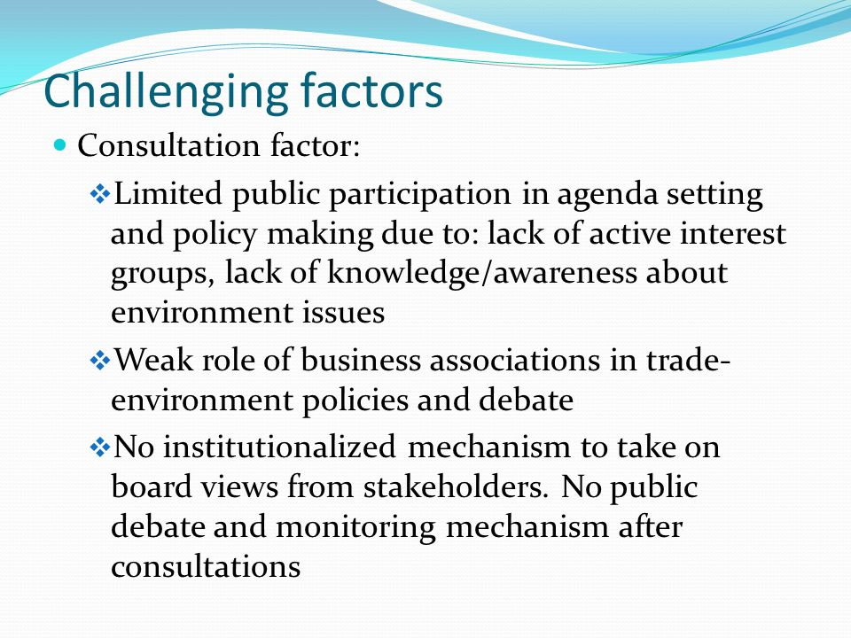 Challenging factors Consultation factor: Limited public participation in agenda setting and policy making due to: lack of active interest groups, lack of knowledge/awareness about environment issues Weak role of business associations in trade- environment policies and debate No institutionalized mechanism to take on board views from stakeholders.