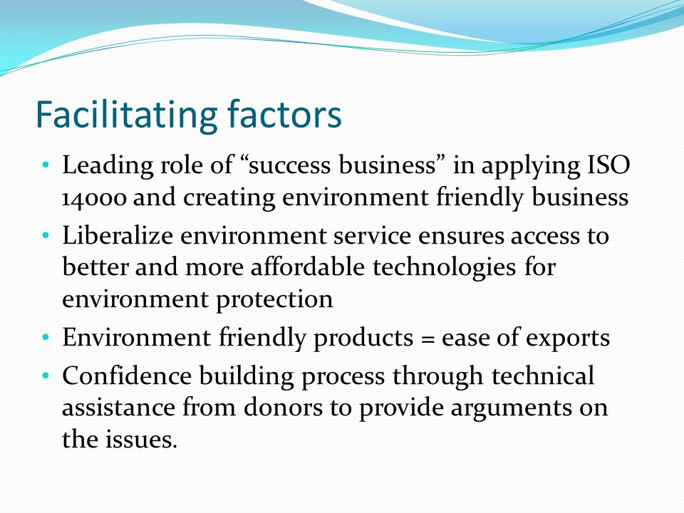 Facilitating factors Leading role of success business in applying ISO and creating environment friendly business Liberalize environment service ensures access to better and more affordable technologies for environment protection Environment friendly products = ease of exports Confidence building process through technical assistance from donors to provide arguments on the issues.