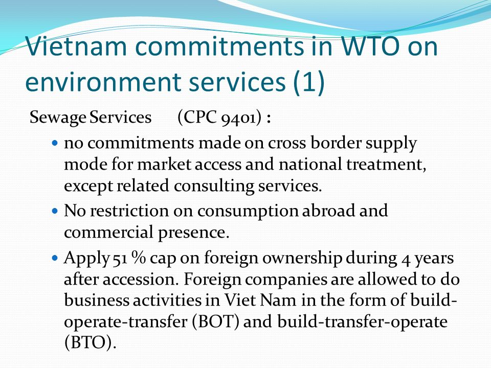 Vietnam commitments in WTO on environment services (1) Sewage Services(CPC 9401) : no commitments made on cross border supply mode for market access and national treatment, except related consulting services.