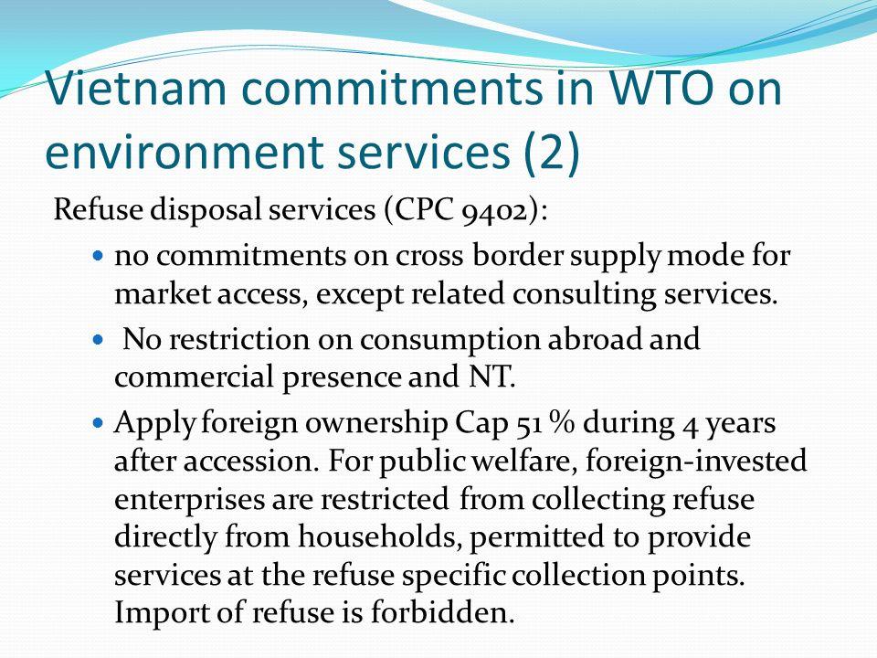 Vietnam commitments in WTO on environment services (2) Refuse disposal services (CPC 9402): no commitments on cross border supply mode for market access, except related consulting services.