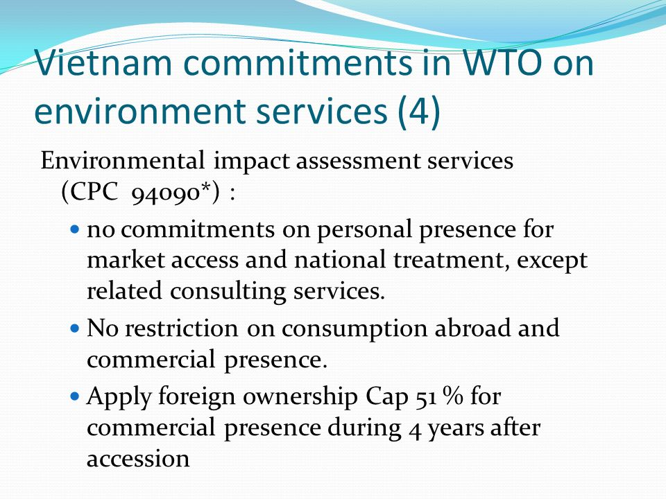 Vietnam commitments in WTO on environment services (4) Environmental impact assessment services (CPC 94090*) : no commitments on personal presence for market access and national treatment, except related consulting services.
