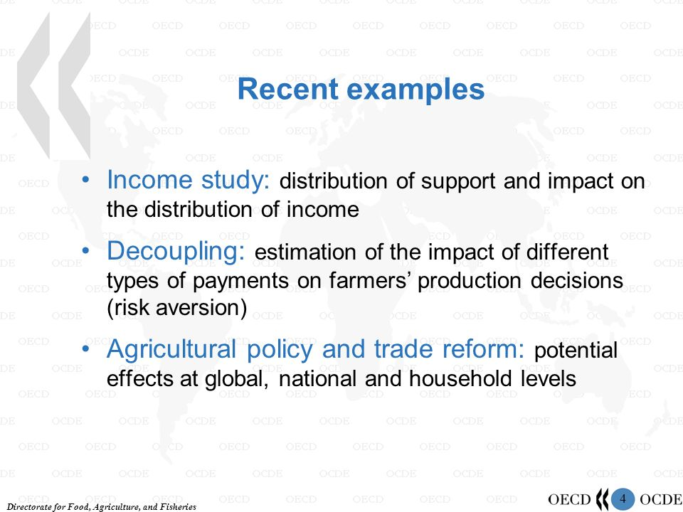 Directorate for Food, Agriculture, and Fisheries 4 Recent examples Income study: distribution of support and impact on the distribution of income Decoupling: estimation of the impact of different types of payments on farmers production decisions (risk aversion) Agricultural policy and trade reform: potential effects at global, national and household levels