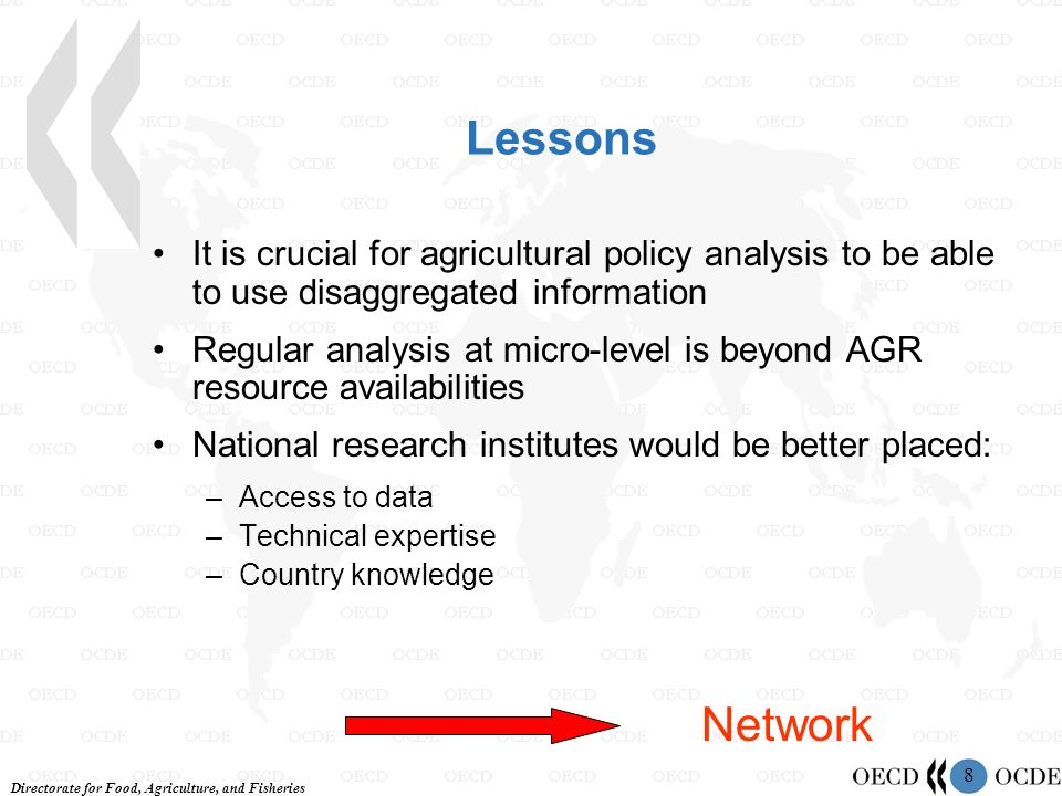 Directorate for Food, Agriculture, and Fisheries 8 Lessons It is crucial for agricultural policy analysis to be able to use disaggregated information Regular analysis at micro-level is beyond AGR resource availabilities National research institutes would be better placed: –Access to data –Technical expertise –Country knowledge Network
