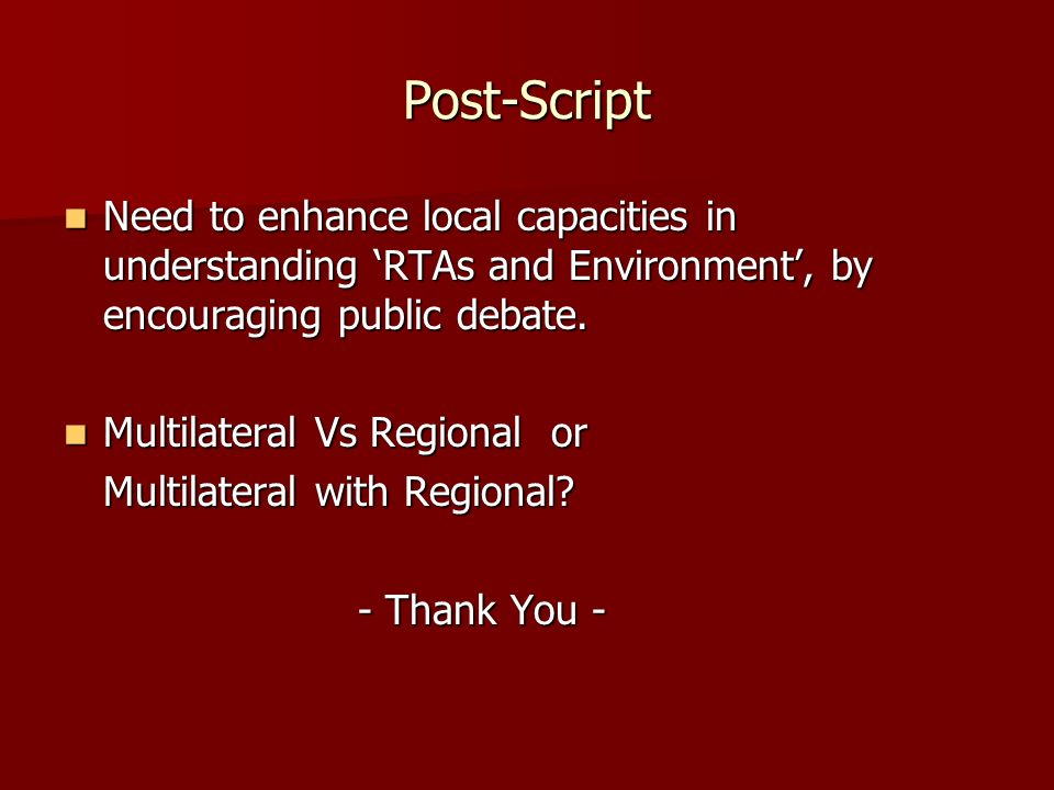 Post-Script Need to enhance local capacities in understanding RTAs and Environment, by encouraging public debate. Need to enhance local capacities in