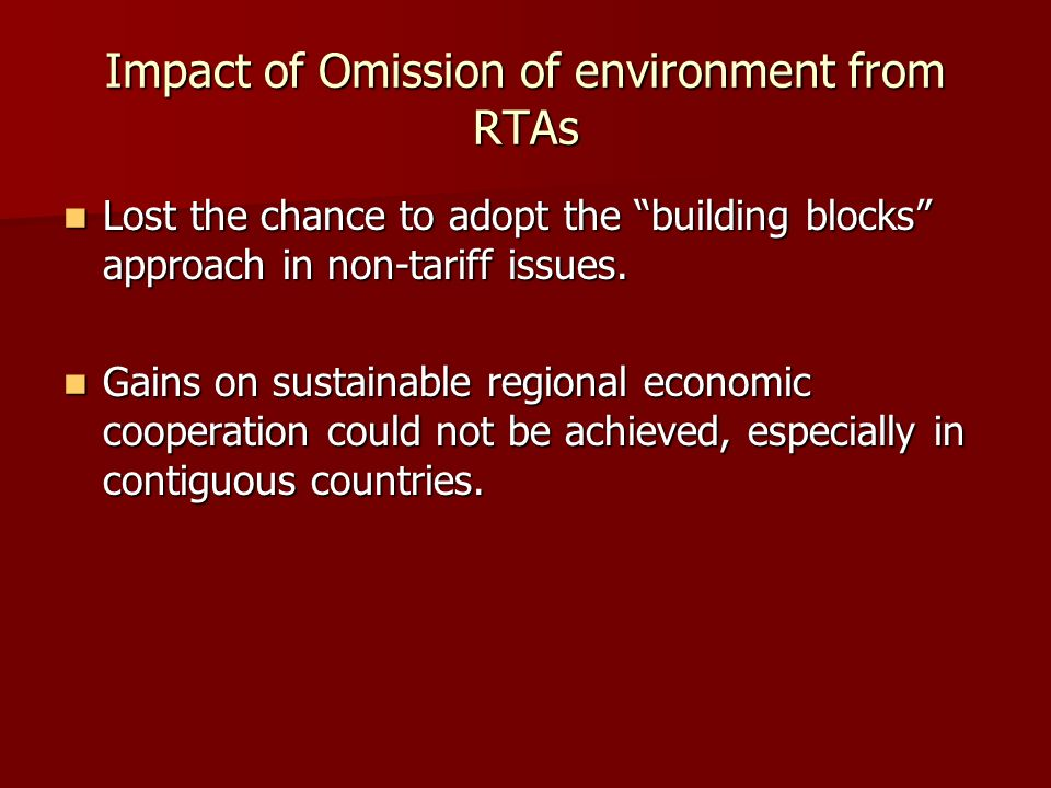 Impact of Omission of environment from RTAs Lost the chance to adopt the building blocks approach in non-tariff issues. Lost the chance to adopt the b