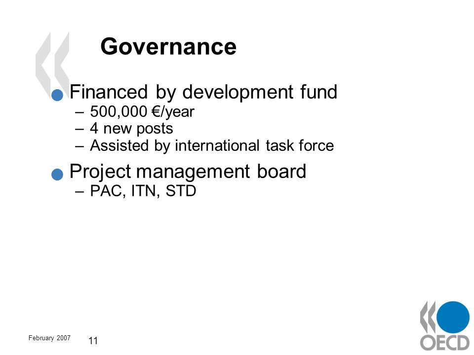 February 2007 11 Governance Financed by development fund –500,000 /year –4 new posts –Assisted by international task force Project management board –P