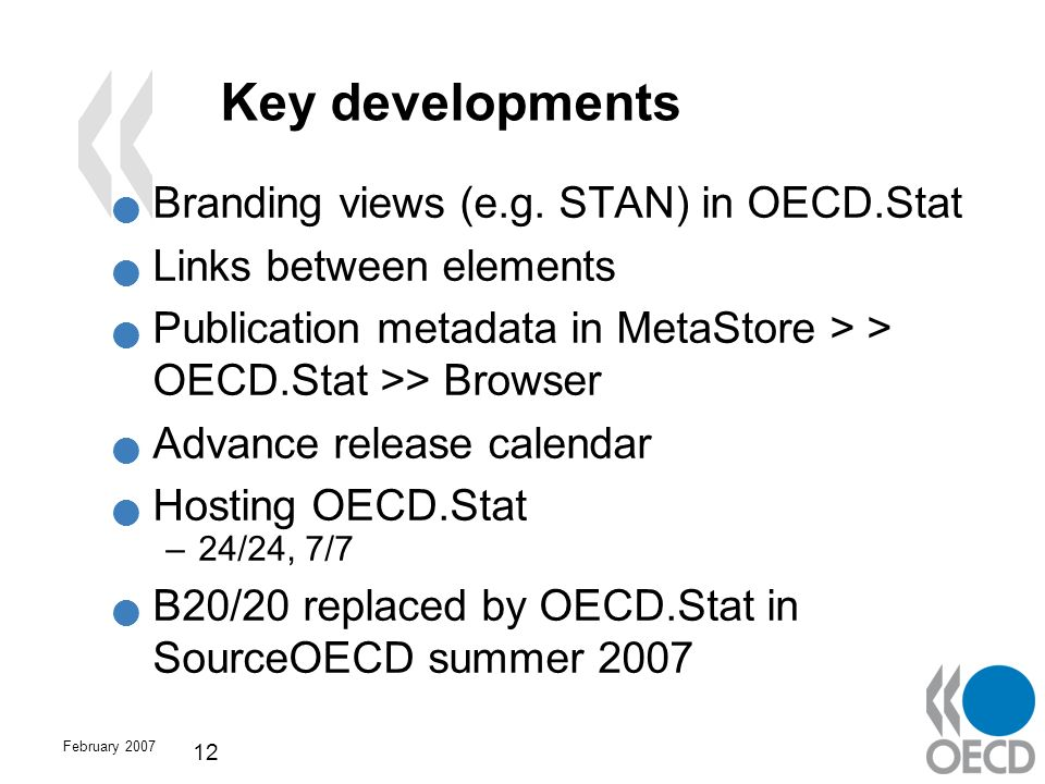 February 2007 12 Key developments Branding views (e.g. STAN) in OECD.Stat Links between elements Publication metadata in MetaStore > > OECD.Stat >> Br