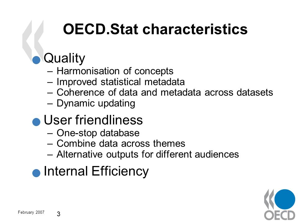 February 2007 3 OECD.Stat characteristics Quality –Harmonisation of concepts –Improved statistical metadata –Coherence of data and metadata across dat