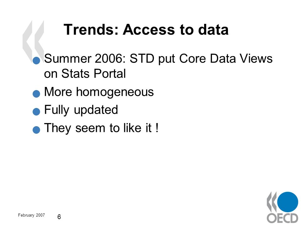 February 2007 6 Trends: Access to data Summer 2006: STD put Core Data Views on Stats Portal More homogeneous Fully updated They seem to like it !