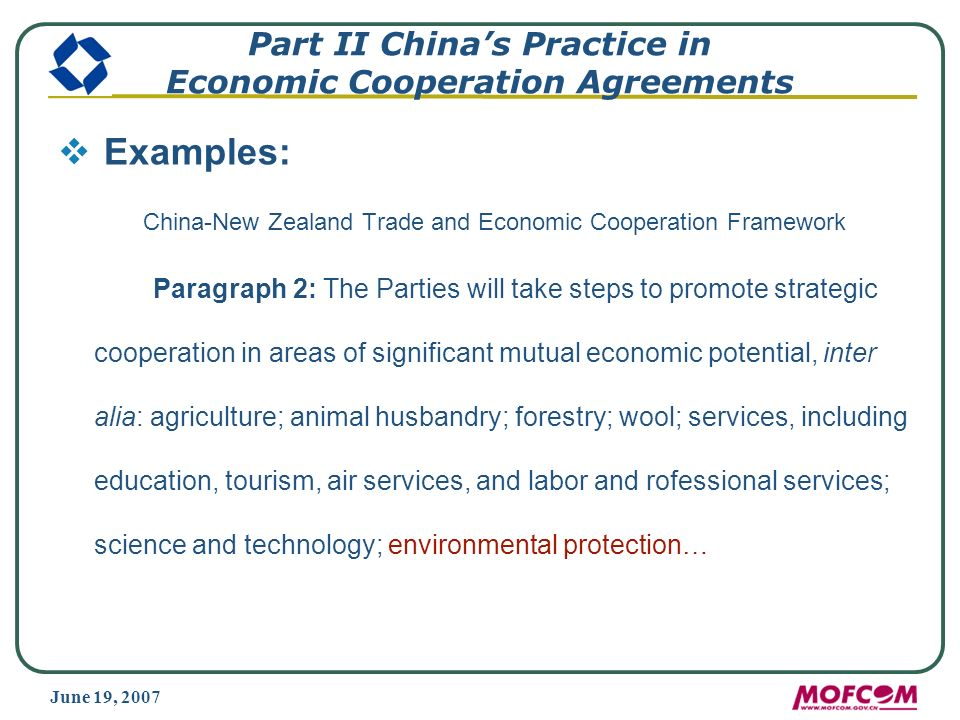 June 19, 2007 Part II Chinas Practice in Economic Cooperation Agreements Examples: China-New Zealand Trade and Economic Cooperation Framework Paragraph 2: The Parties will take steps to promote strategic cooperation in areas of significant mutual economic potential, inter alia: agriculture; animal husbandry; forestry; wool; services, including education, tourism, air services, and labor and rofessional services; science and technology; environmental protection…