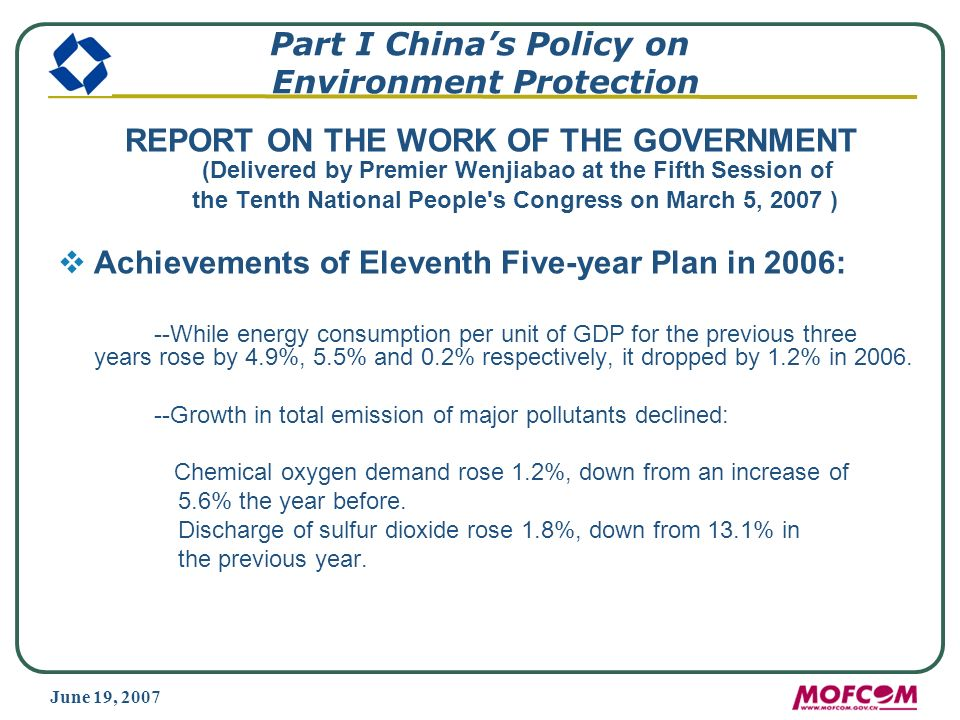 June 19, 2007 Part I Chinas Policy on Environment Protection REPORT ON THE WORK OF THE GOVERNMENT (Delivered by Premier Wenjiabao at the Fifth Session of the Tenth National People s Congress on March 5, 2007 ) Achievements of Eleventh Five-year Plan in 2006: --While energy consumption per unit of GDP for the previous three years rose by 4.9%, 5.5% and 0.2% respectively, it dropped by 1.2% in 2006.