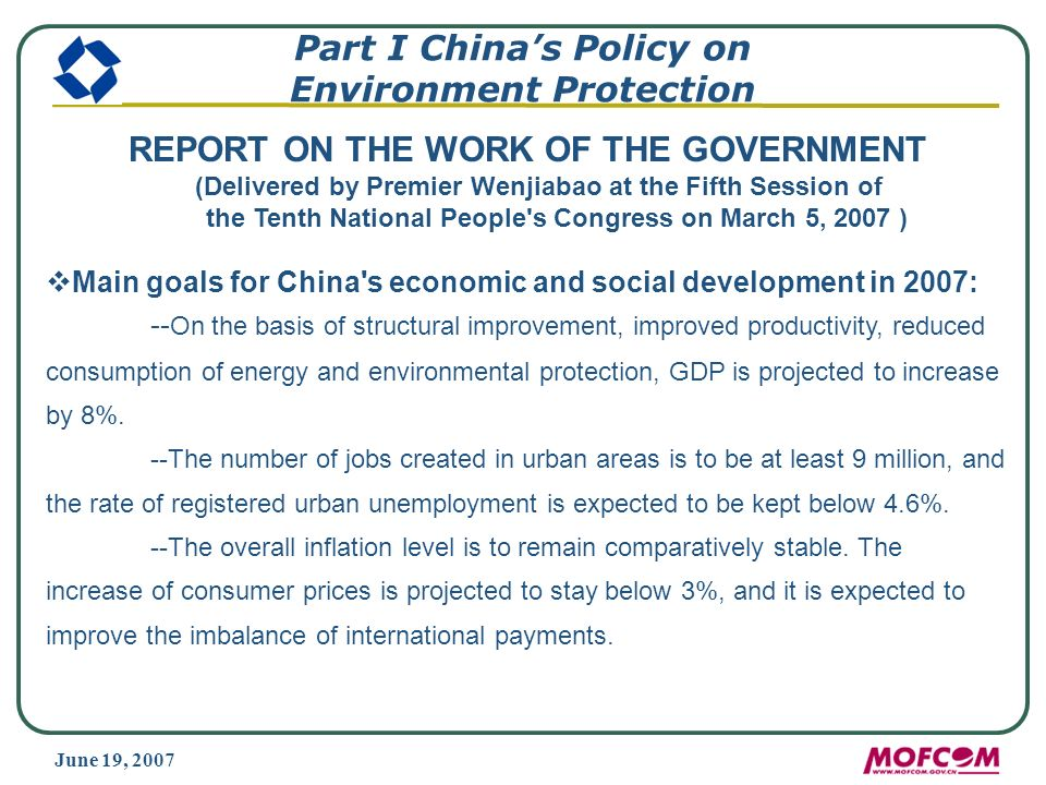 June 19, 2007 Part I Chinas Policy on Environment Protection REPORT ON THE WORK OF THE GOVERNMENT (Delivered by Premier Wenjiabao at the Fifth Session of the Tenth National People s Congress on March 5, 2007 ) Main goals for China s economic and social development in 2007: -- On the basis of structural improvement, improved productivity, reduced consumption of energy and environmental protection, GDP is projected to increase by 8%.