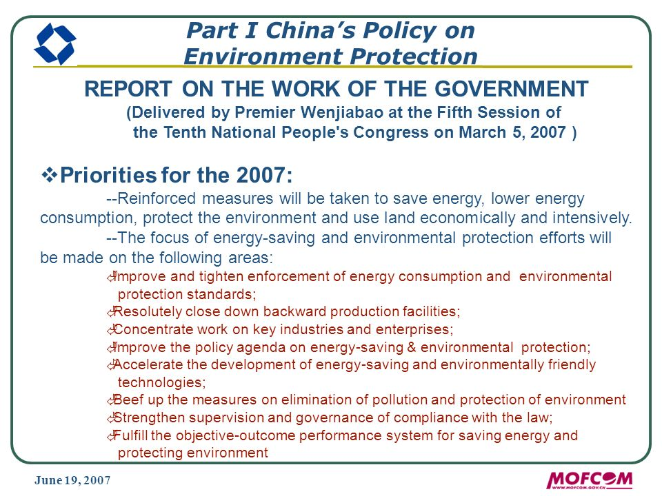 June 19, 2007 Part I Chinas Policy on Environment Protection REPORT ON THE WORK OF THE GOVERNMENT (Delivered by Premier Wenjiabao at the Fifth Session of the Tenth National People s Congress on March 5, 2007 ) Priorities for the 2007: --Reinforced measures will be taken to save energy, lower energy consumption, protect the environment and use land economically and intensively.