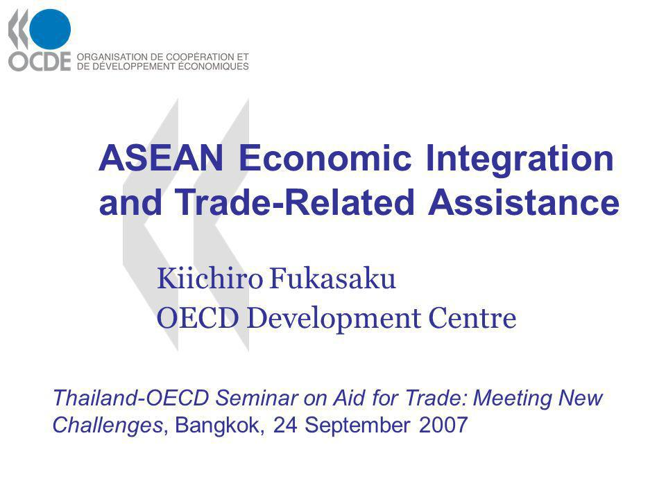Kiichiro Fukasaku OECD Development Centre Thailand-OECD Seminar on Aid for Trade: Meeting New Challenges, Bangkok, 24 September 2007 ASEAN Economic Integration and Trade-Related Assistance