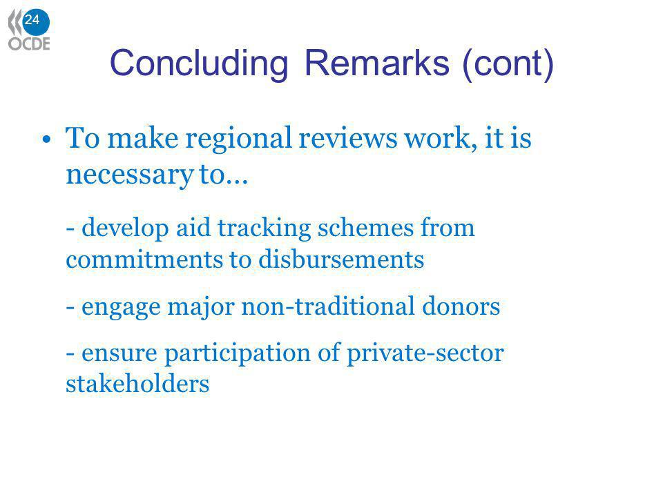 24 Concluding Remarks (cont) To make regional reviews work, it is necessary to… - develop aid tracking schemes from commitments to disbursements - engage major non-traditional donors - ensure participation of private-sector stakeholders